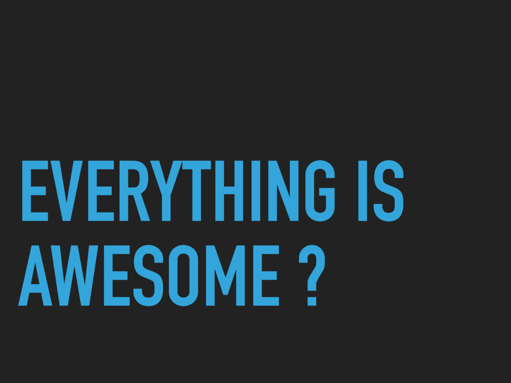 EVERYTHING IS AWESOME ?