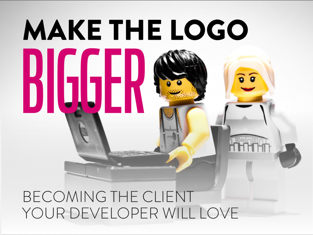 MAKE THE LOGO BIGGER BECOMING THE CLIENT YOUR D...