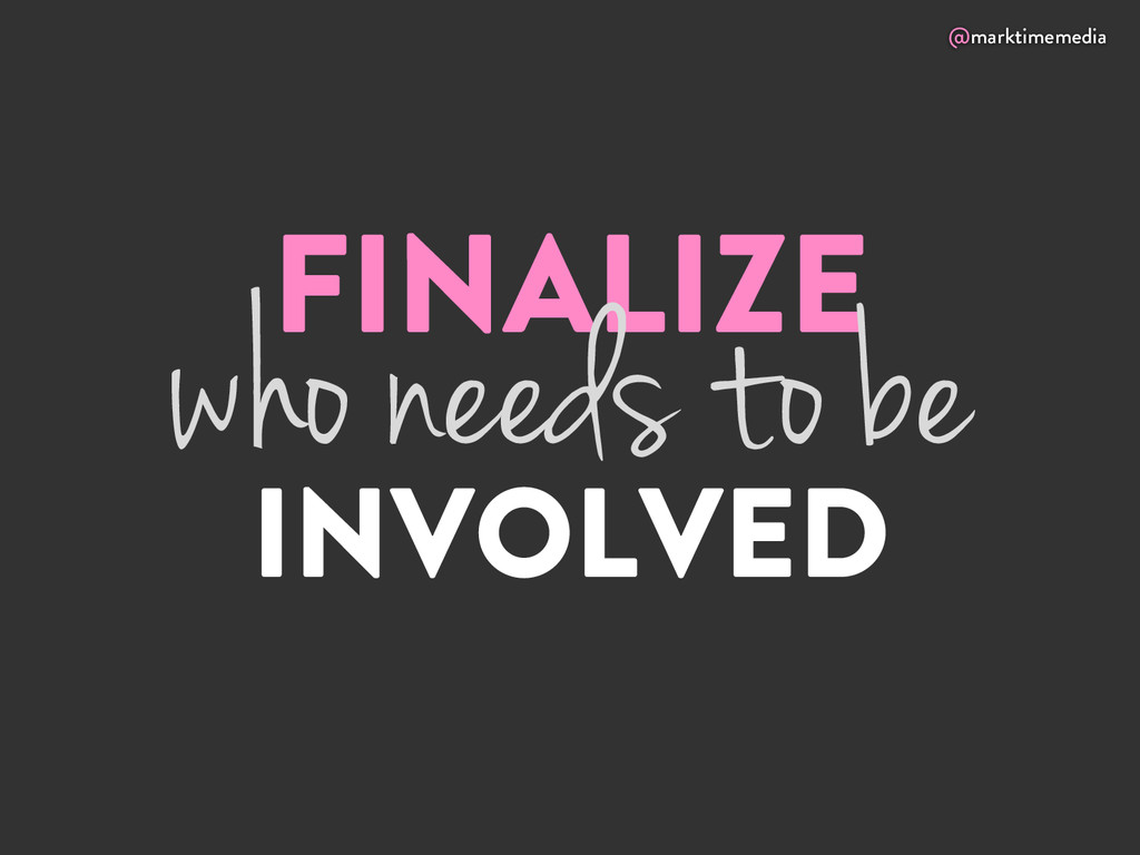 @marktimemedia FINALIZE INVOLVED who needs to be