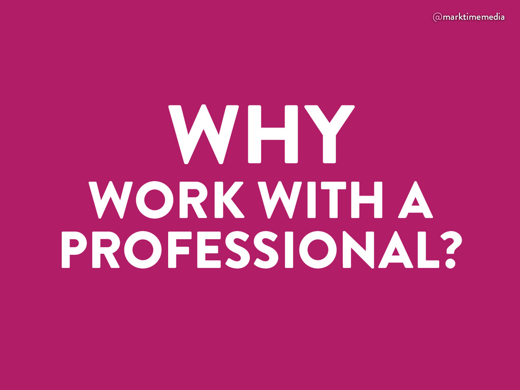 @marktimemedia WHY WORK WITH A PROFESSIONAL?