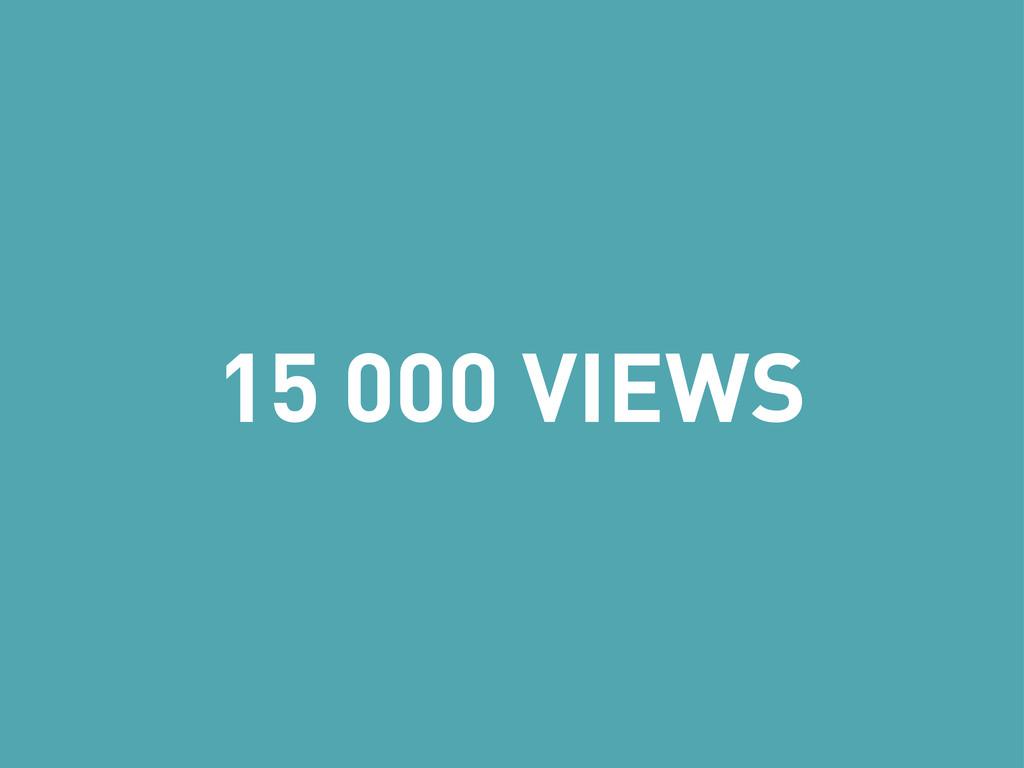 15 000 VIEWS