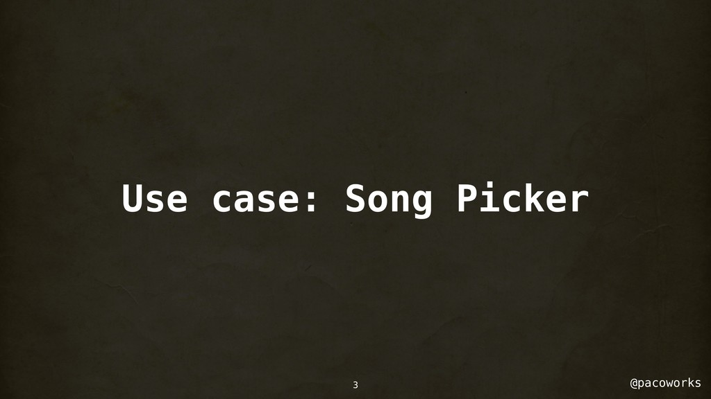 @pacoworks 3 Use case: Song Picker