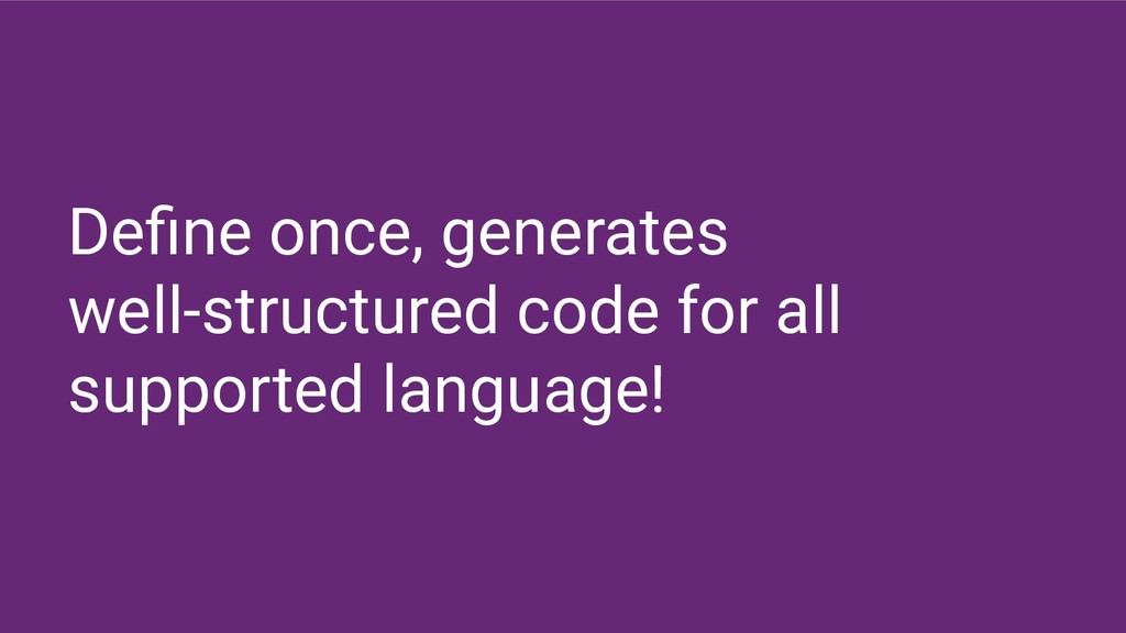Define once, generates well-structured code for ...