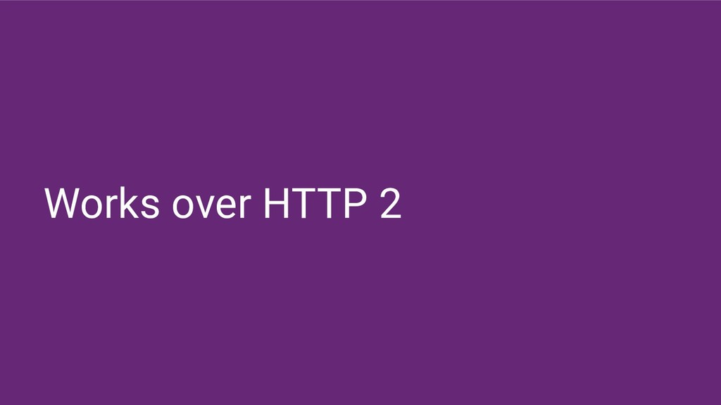 Works over HTTP 2