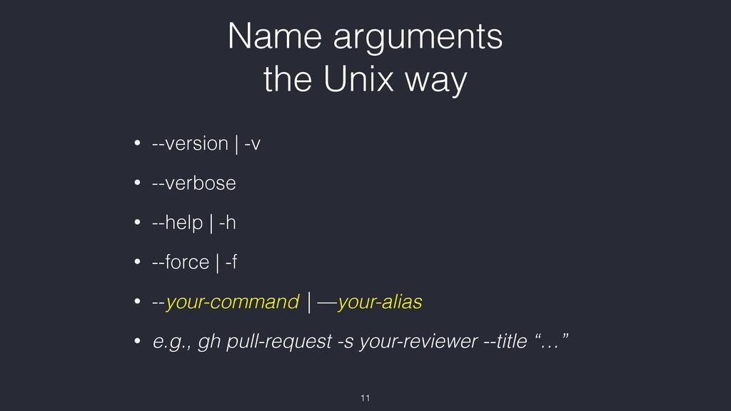 Name arguments the Unix way • --version | -v •...