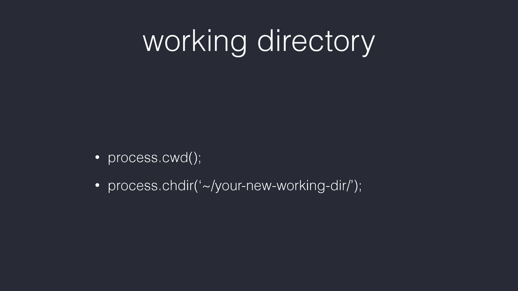 working directory • process.cwd(); • process.ch...