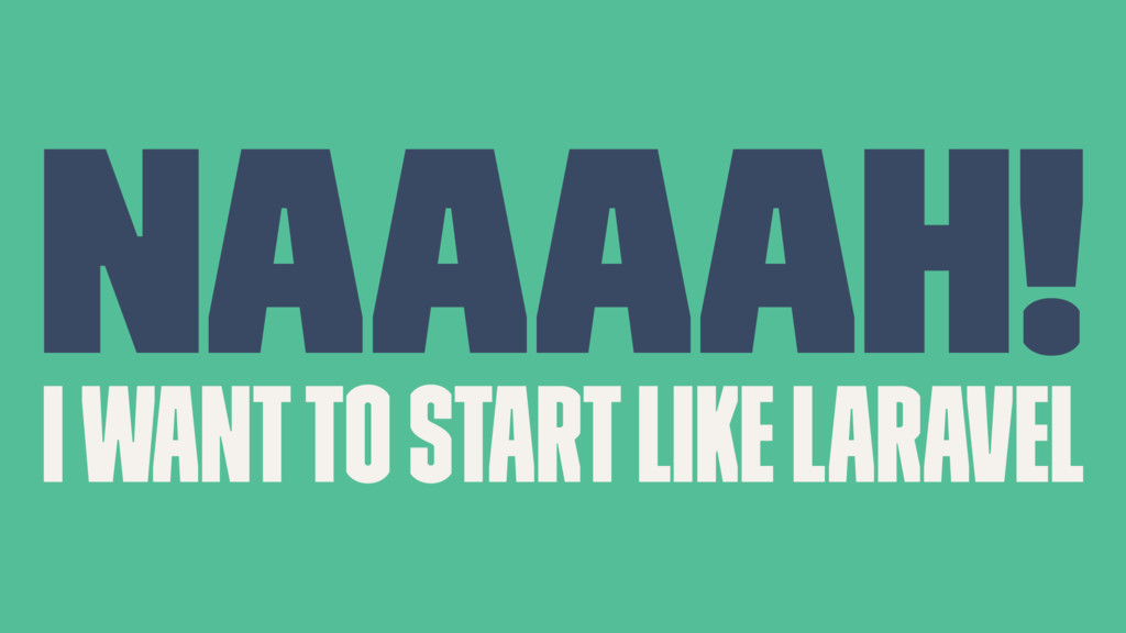 Naaaah! I want to start like Laravel