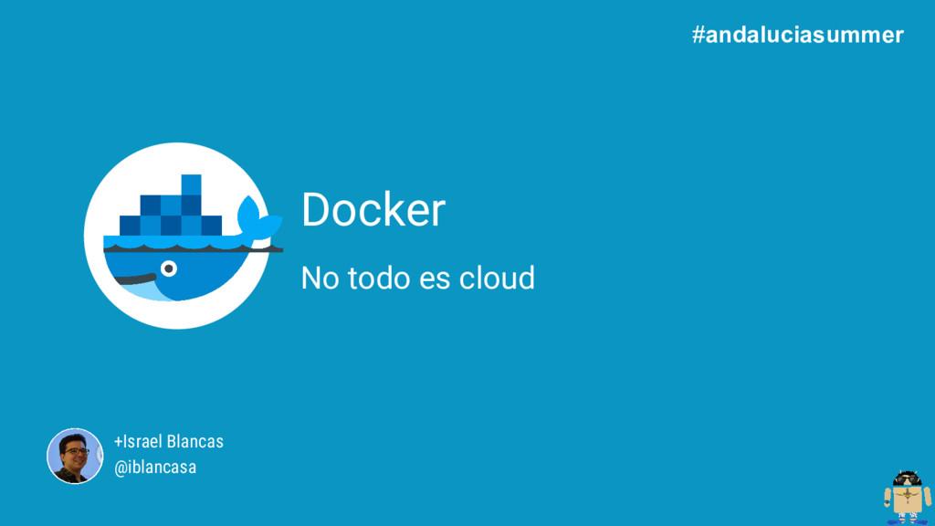 +Israel Blancas @iblancasa Docker No todo es cl...