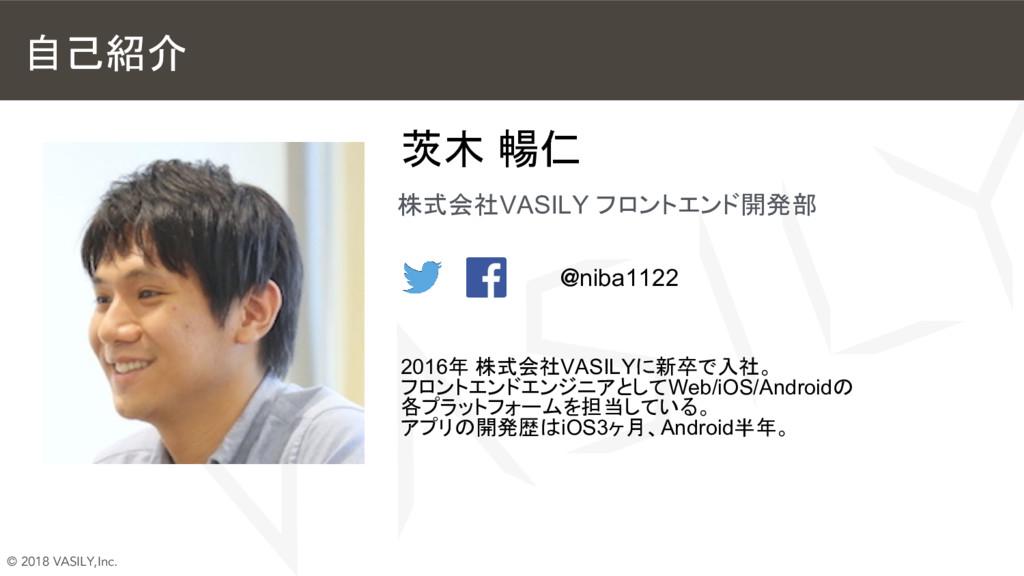 © 2018 VASILY,Inc. 自己紹介 茨木 暢仁 株式会社VASILY フロントエン...