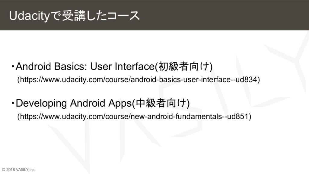 © 2018 VASILY,Inc. Udacityで受講したコース ・Android Bas...