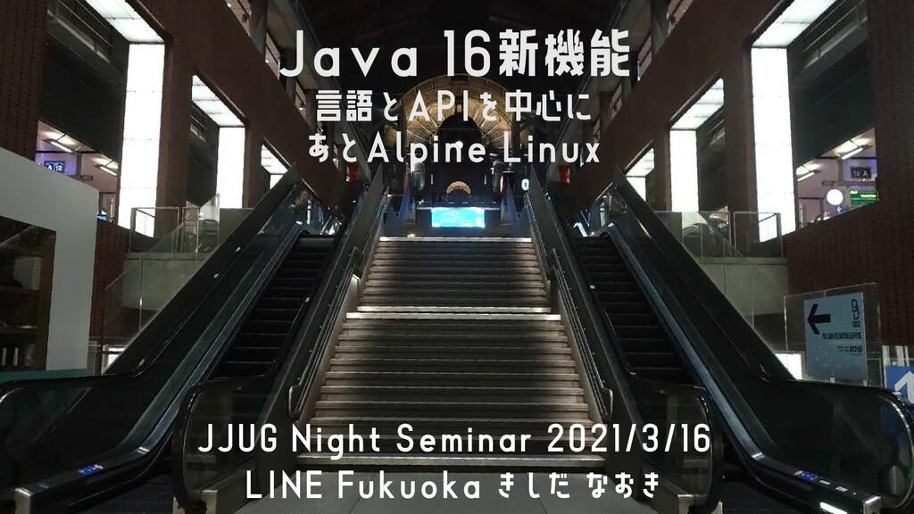 Java 16新機能 言語とAPIを中心に あとAlpine Linux JJUG Night...