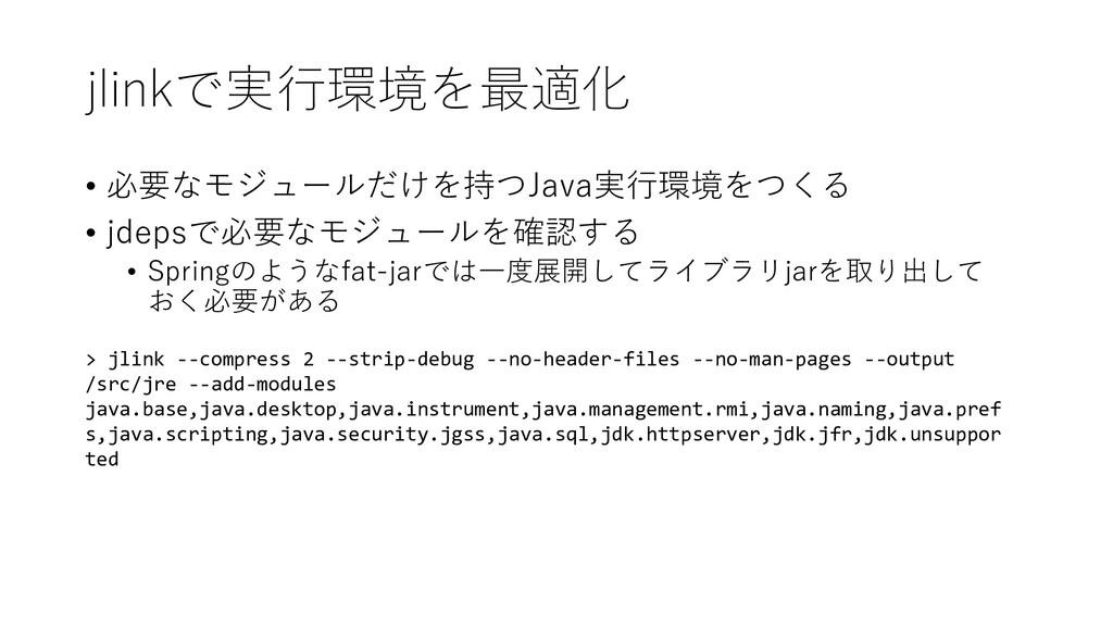 jlinkで実行環境を最適化 • 必要なモジュールだけを持つJava実行環境をつくる • jd...
