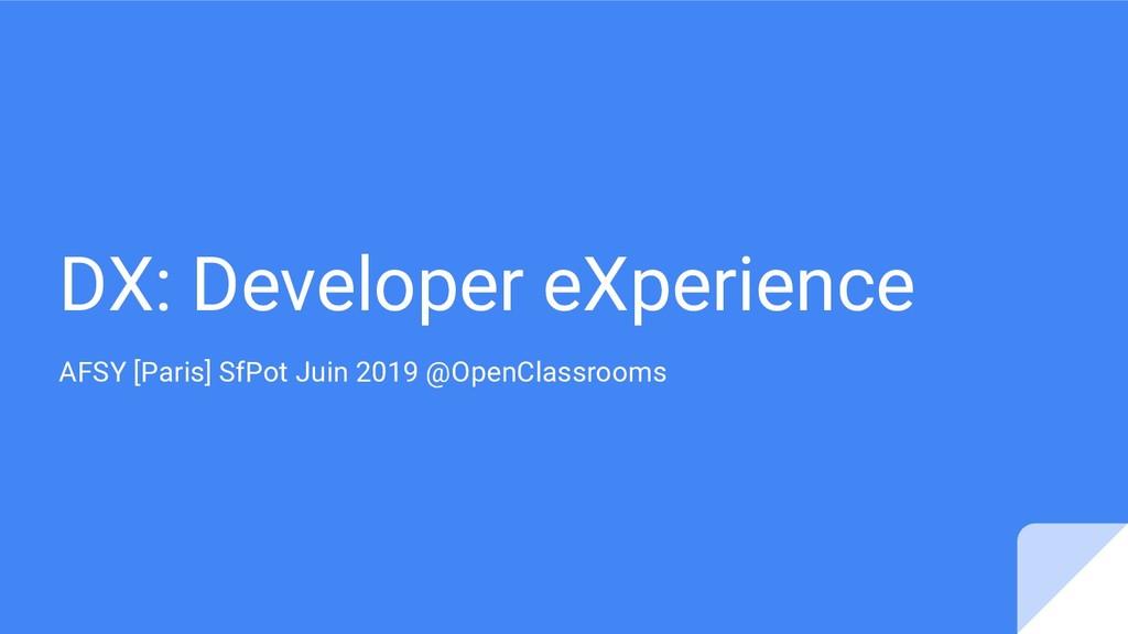DX: Developer eXperience AFSY [Paris] SfPot Jui...