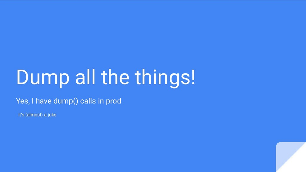 Dump all the things! Yes, I have dump() calls i...