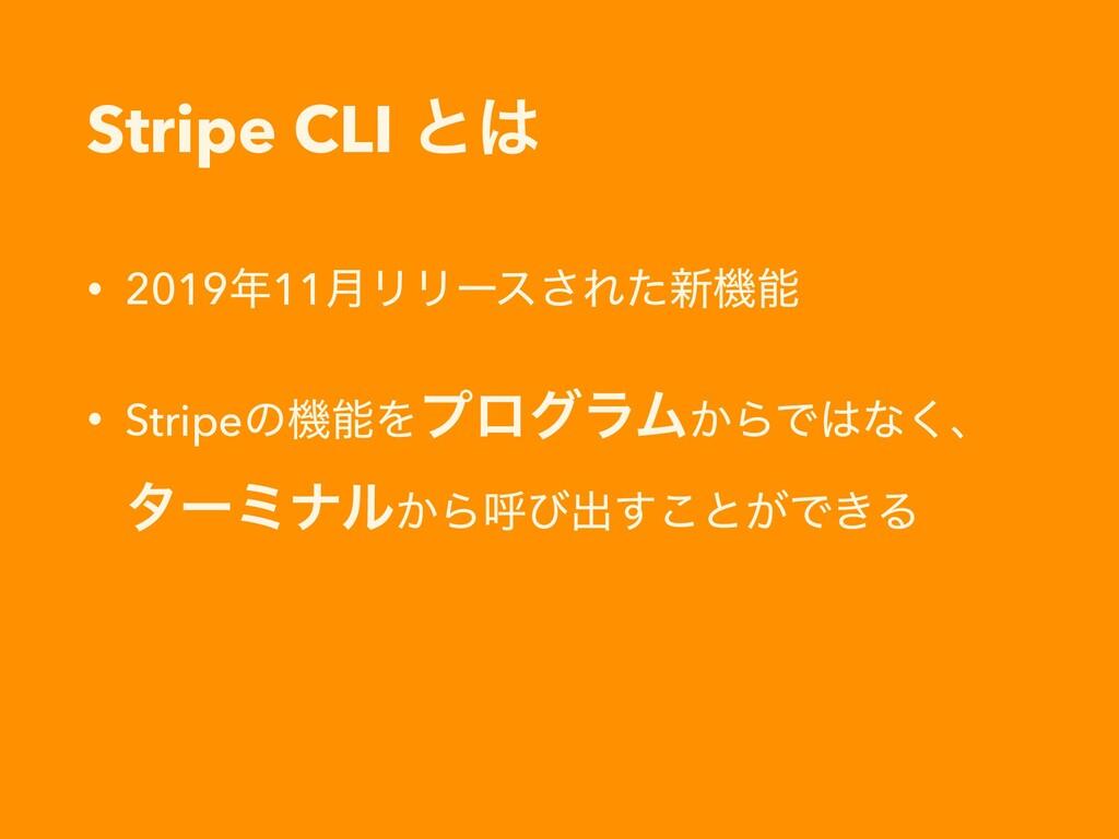 Stripe CLI ͱ • 201911݄ϦϦʔε͞Εͨ৽ػ • StripeͷػΛ...