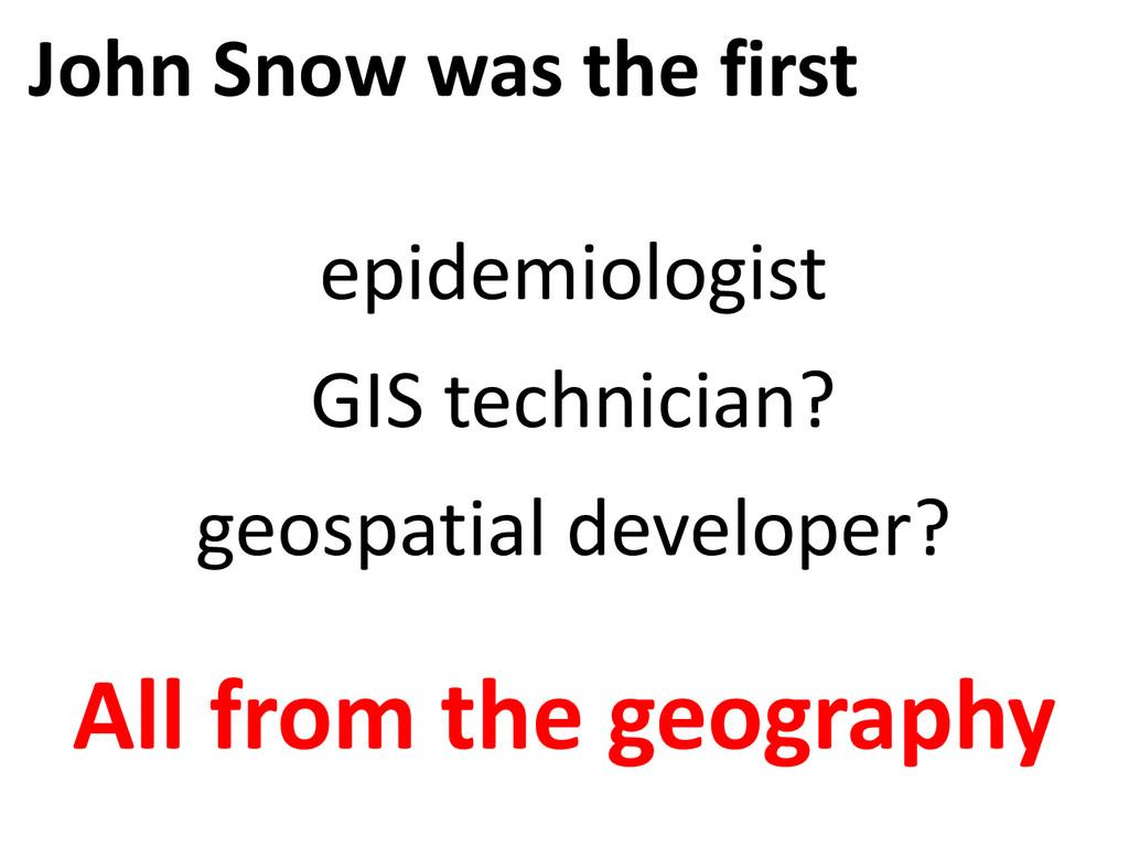 John Snow was the first epidemiologist GIS tech...