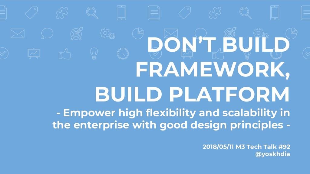 DON'T BUILD FRAMEWORK, BUILD PLATFORM - Empower...