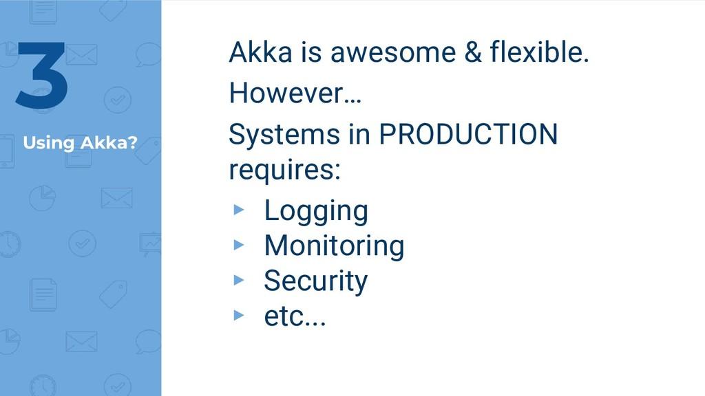 Using Akka? Akka is awesome & flexible. However...