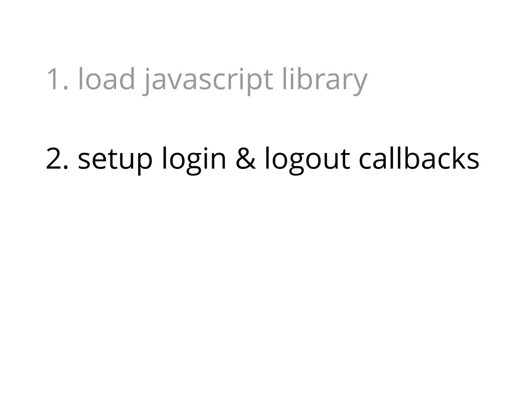 1. load javascript library 2. setup login & log...