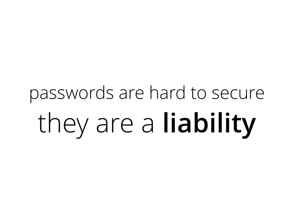 passwords are hard to secure they are a liabili...