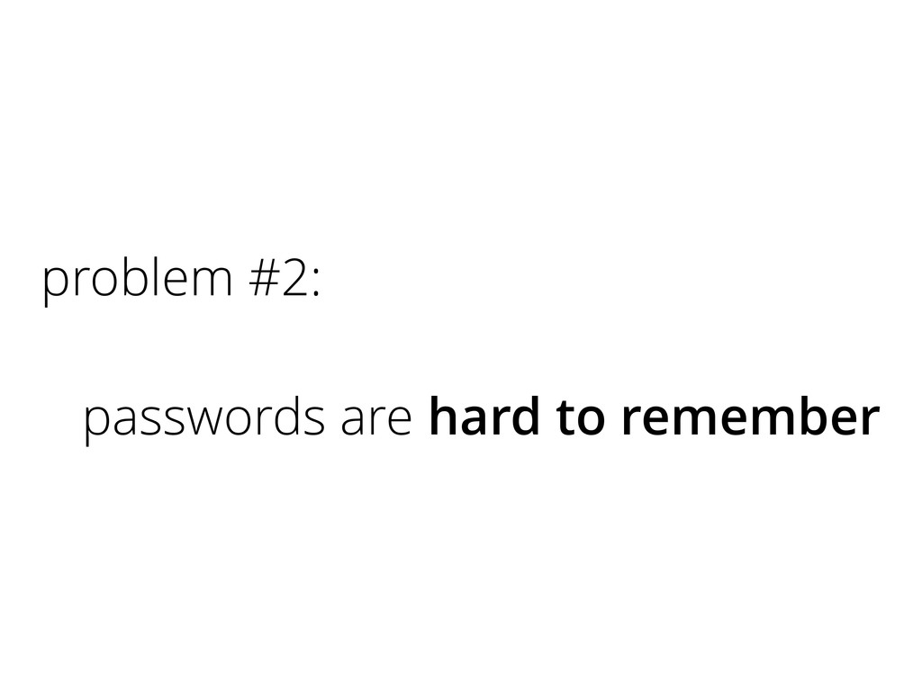 problem #2: passwords are hard to remember