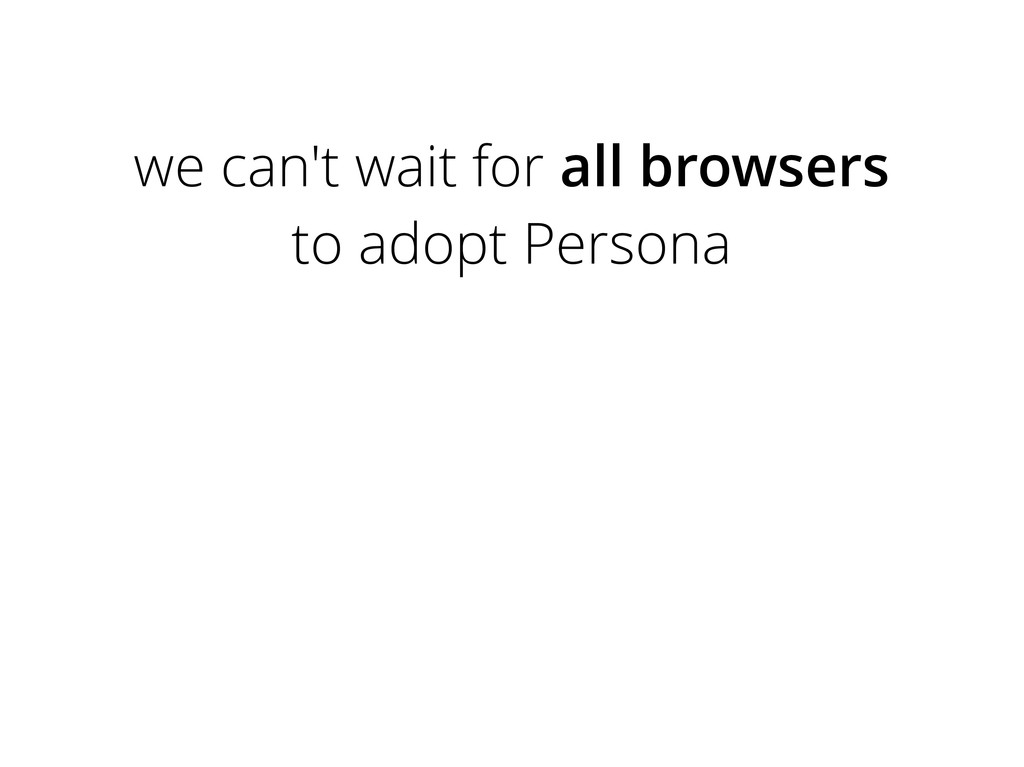 we can't wait for all browsers to adopt Persona
