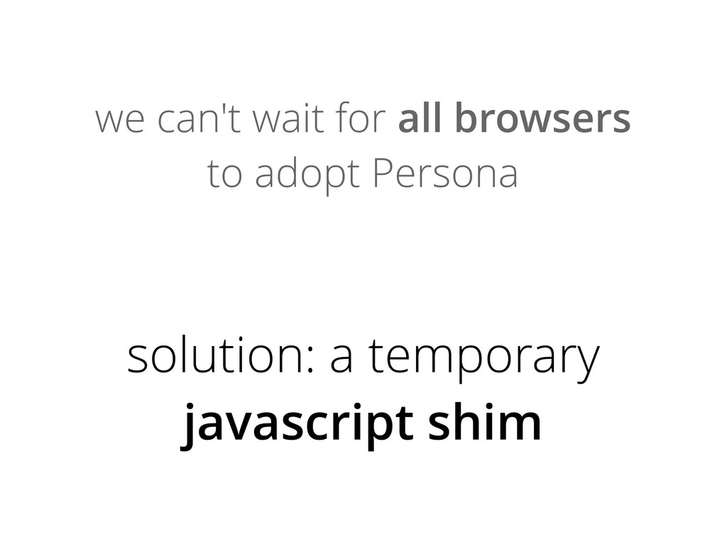 we can't wait for all browsers to adopt Persona...