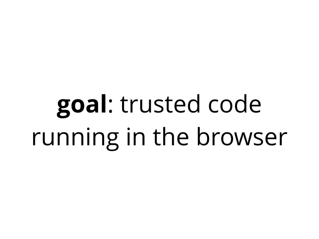 goal: trusted code running in the browser