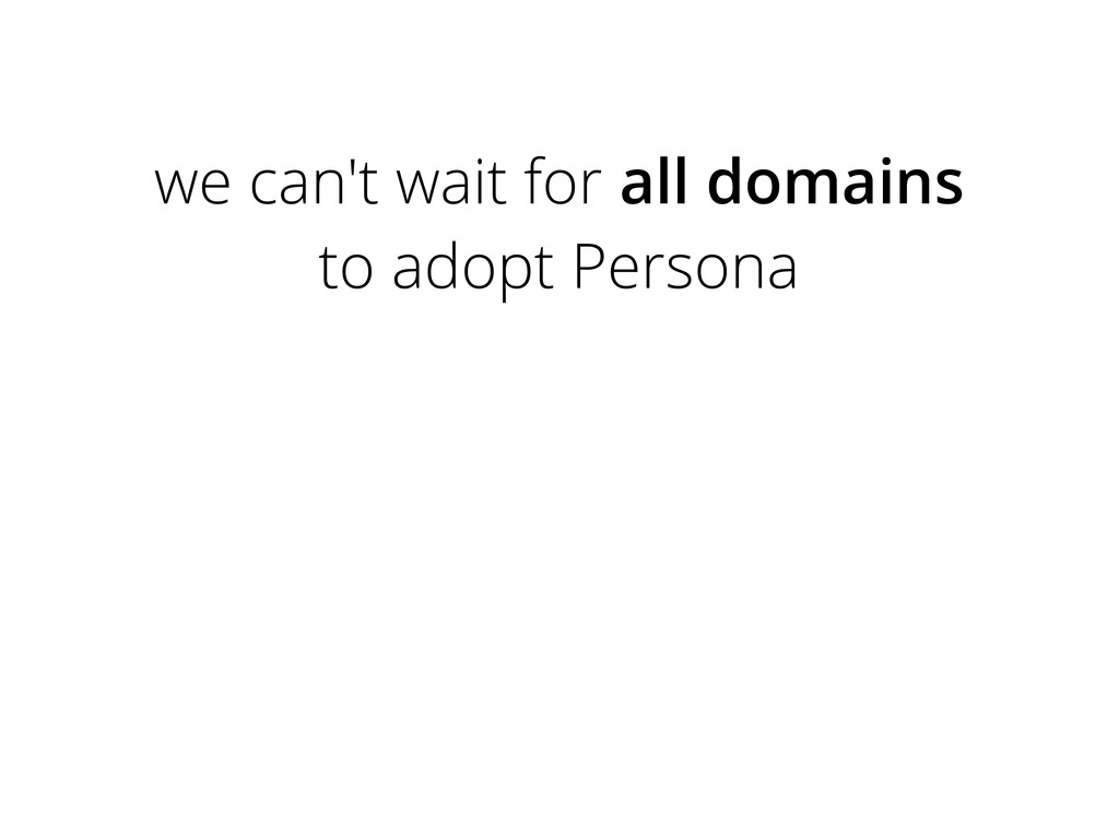 we can't wait for all domains to adopt Persona