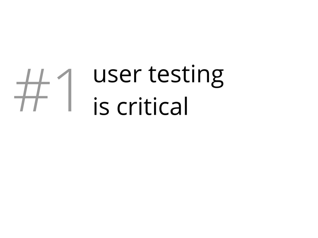#1user testing is critical