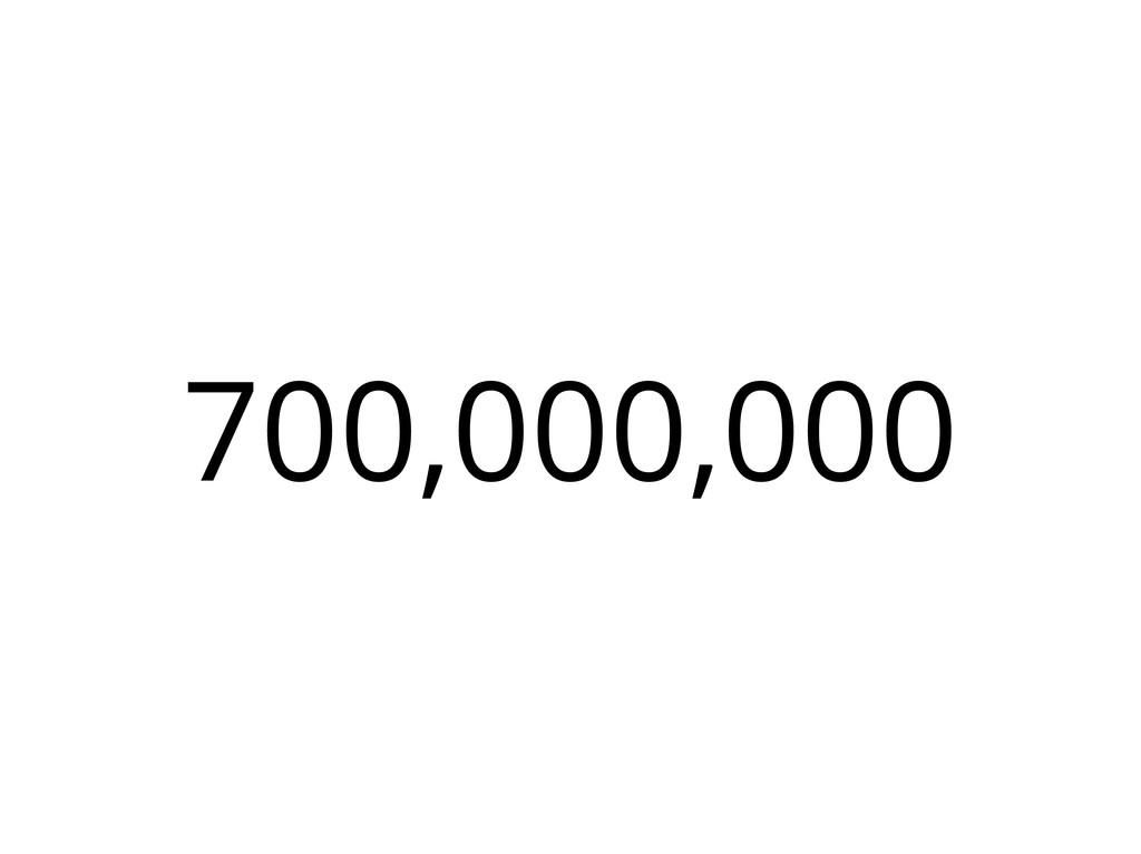 700,000,000