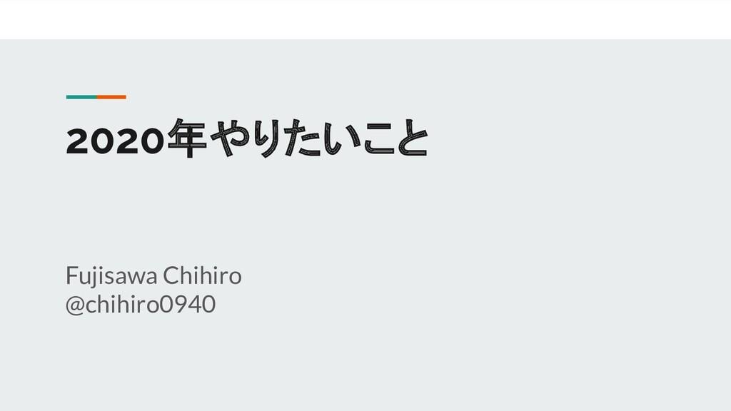 2020年やりたいこと Fujisawa Chihiro @chihiro0940