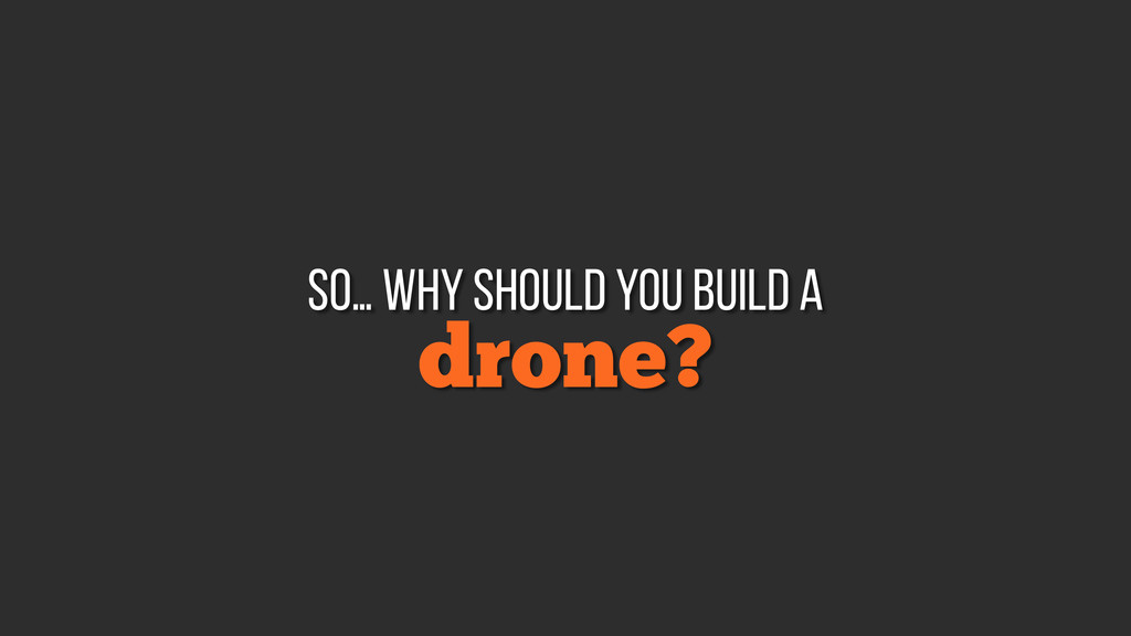 drone? so… why should you build a