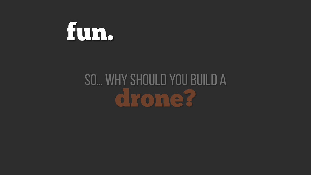drone? so… why should you build a fun.