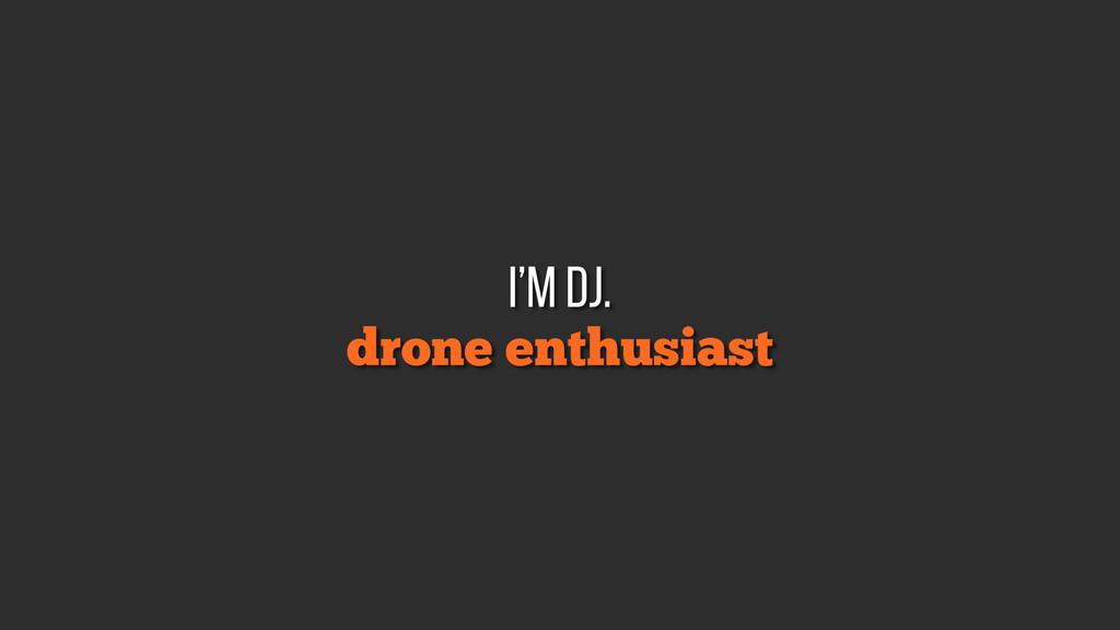 drone enthusiast i'm DJ.