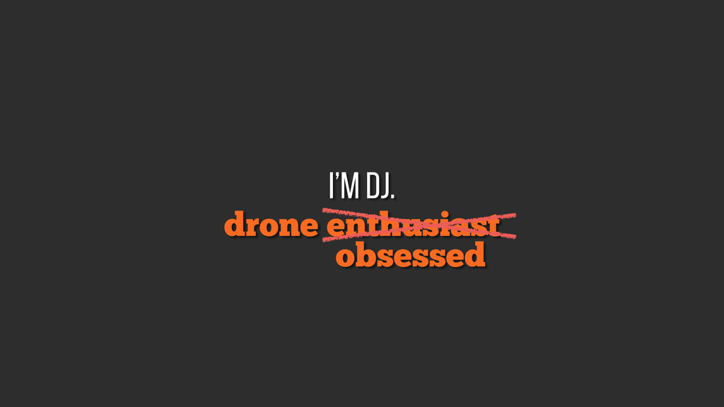 drone enthusiast i'm DJ. obsessed
