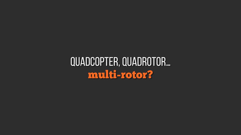 multi-rotor? quadcopter, quadrotor…