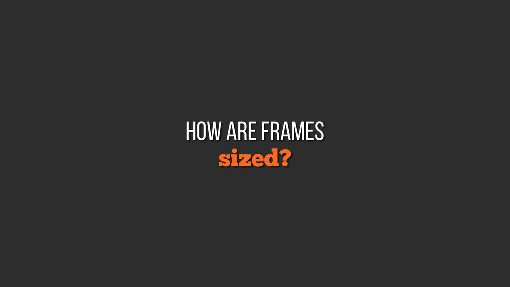 sized? how are frames