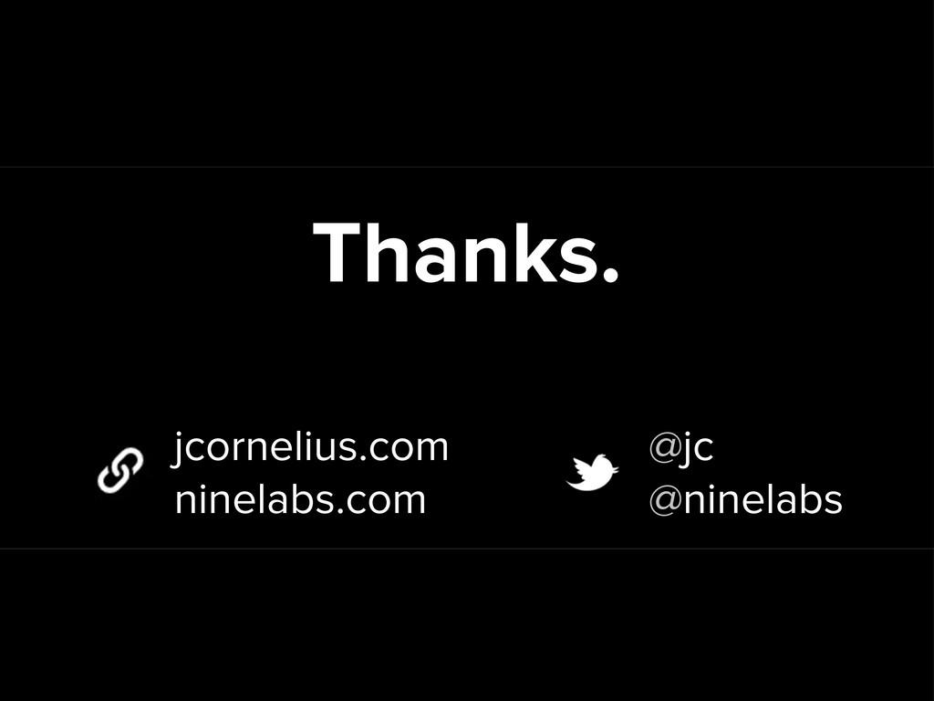 Thanks. jcornelius.com ninelabs.com @jc @ninela...
