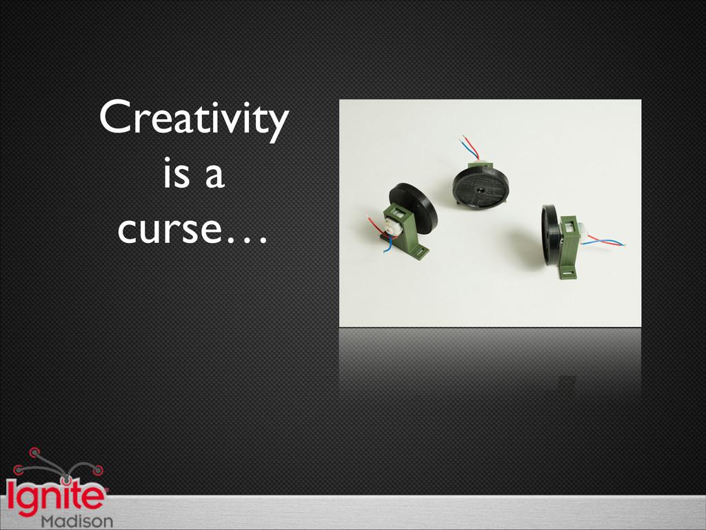 Creativity   is a   curse…