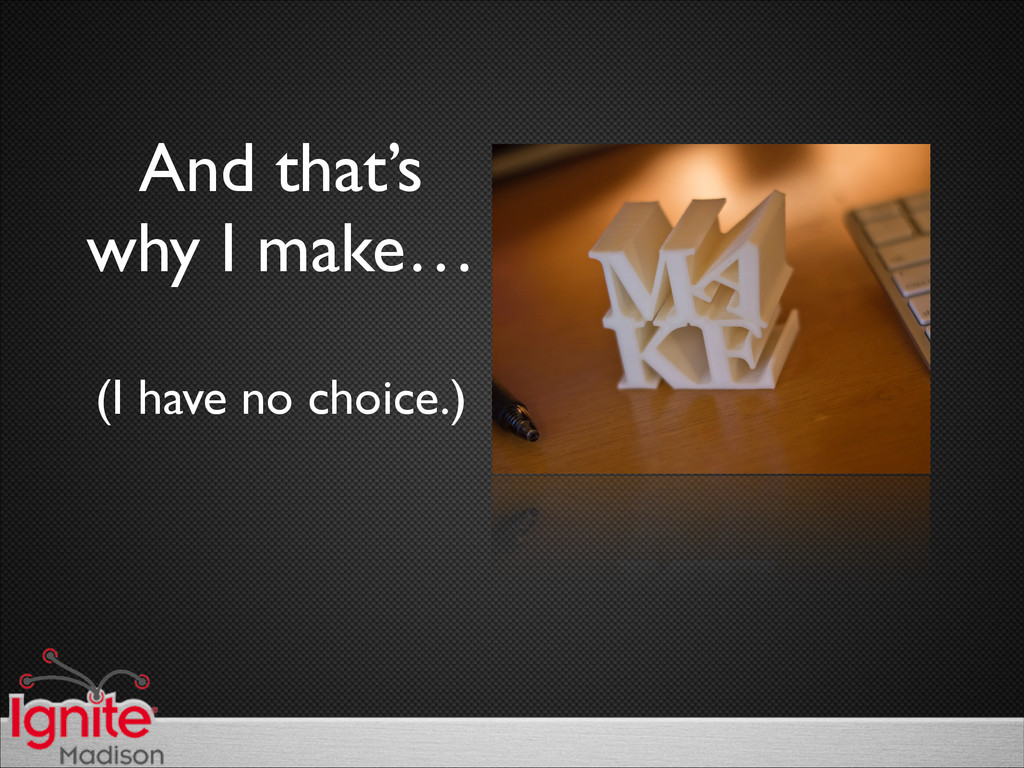 And that's  why I make…  (I have no choice....