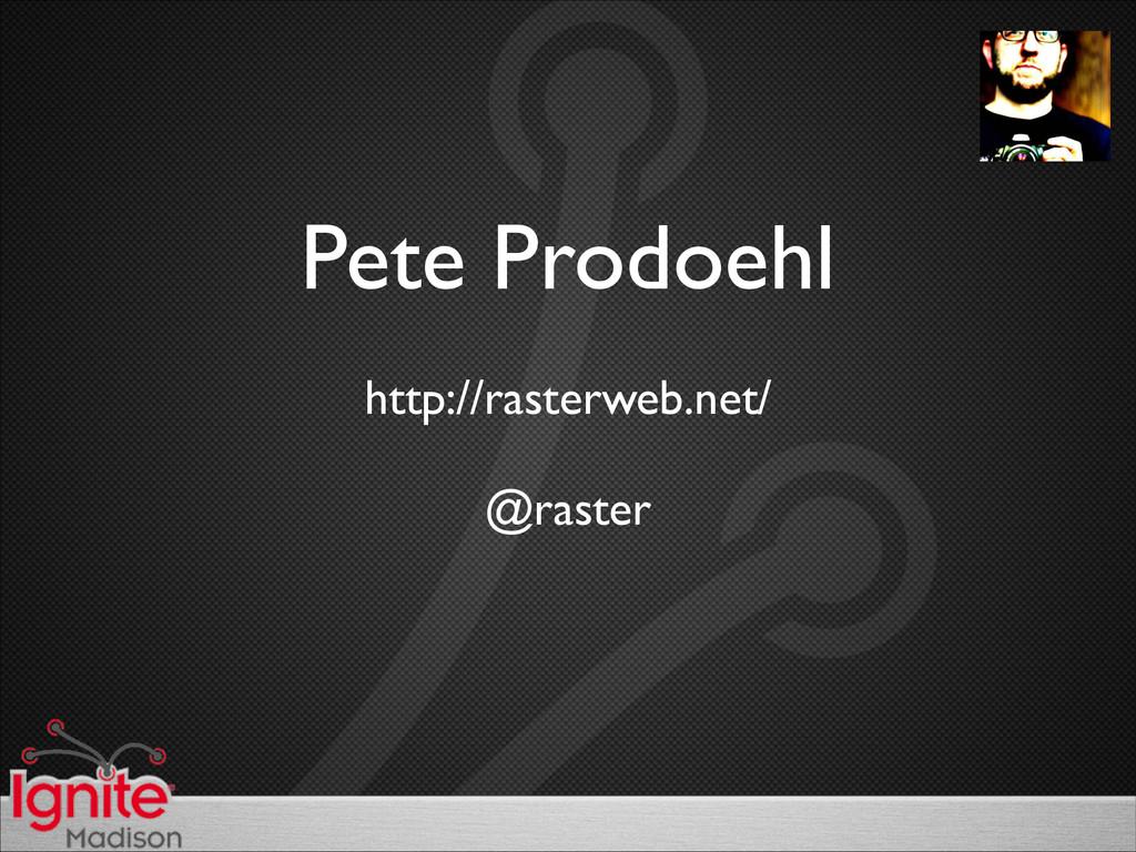 Pete Prodoehl http://rasterweb.net/  @raster