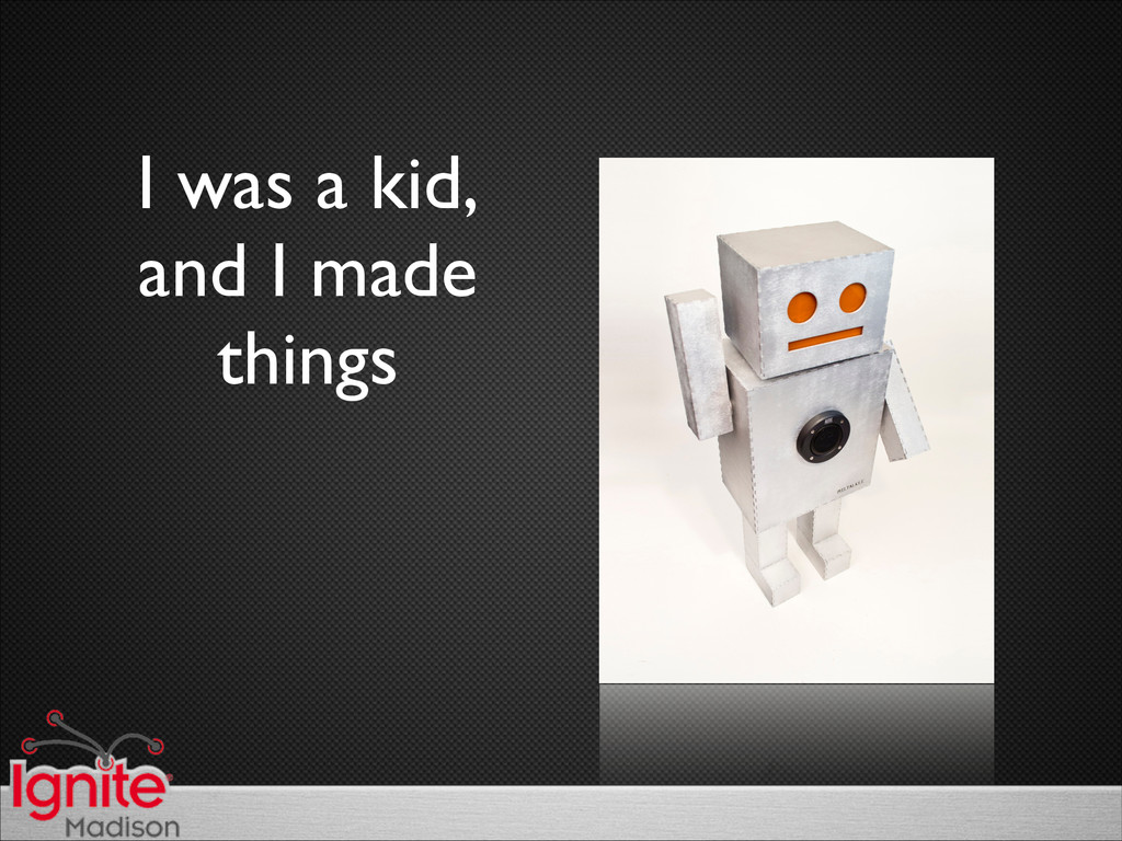 I was a kid,  and I made things