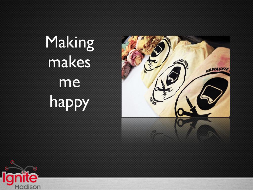 Making  makes  me  happy