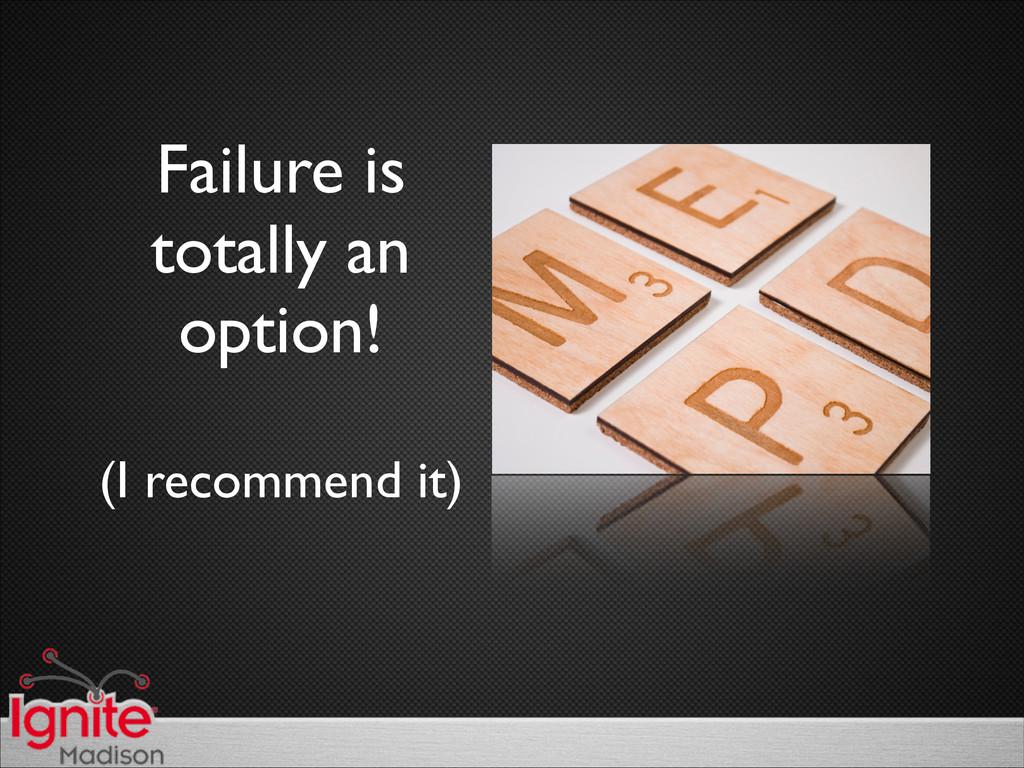 Failure is  totally an  option!  (I recom...