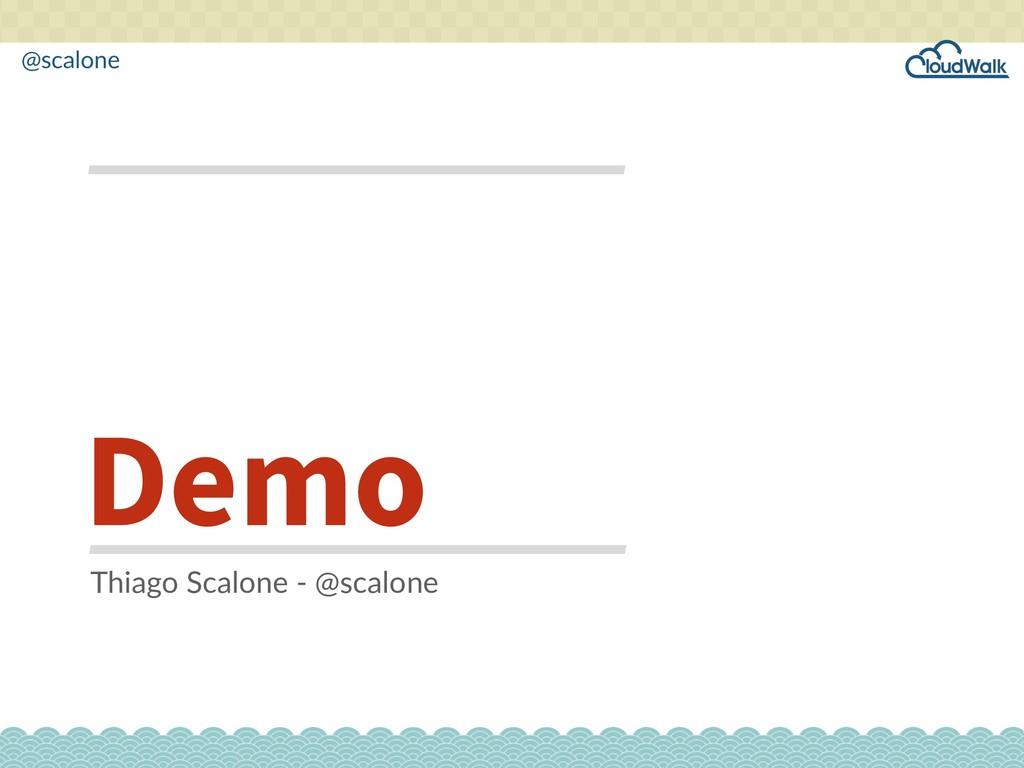 @scalone Demo Thiago Scalone - @scalone