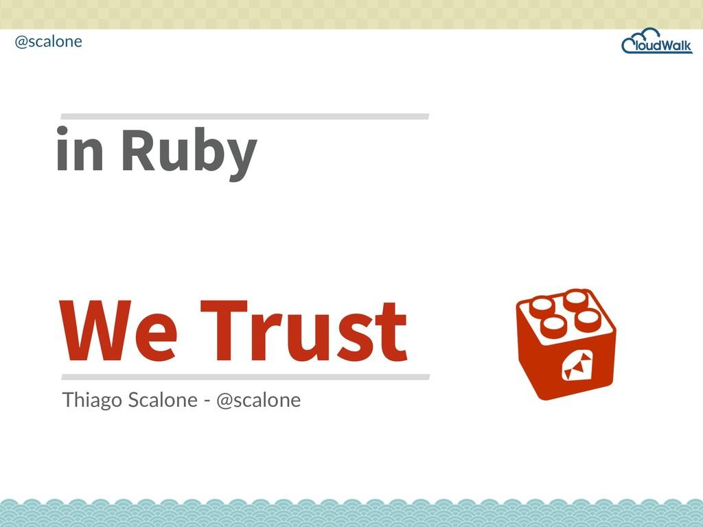 @scalone in Ruby We Trust Thiago Scalone - @sca...