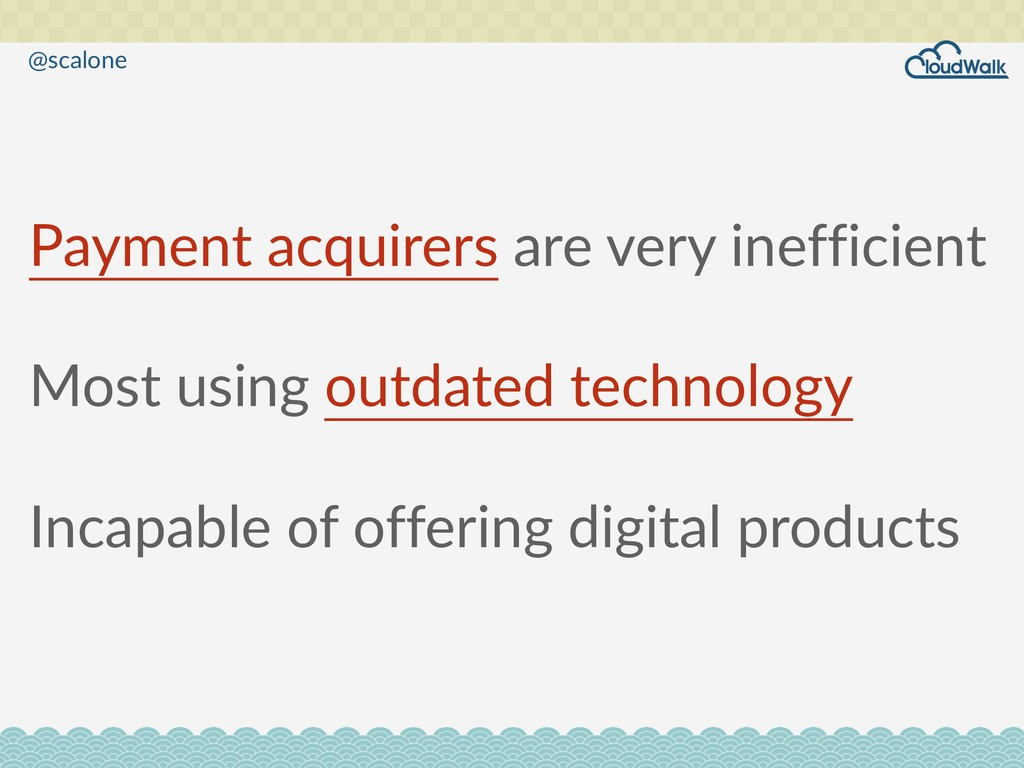 Payment acquirers are very inefficient  Most ...