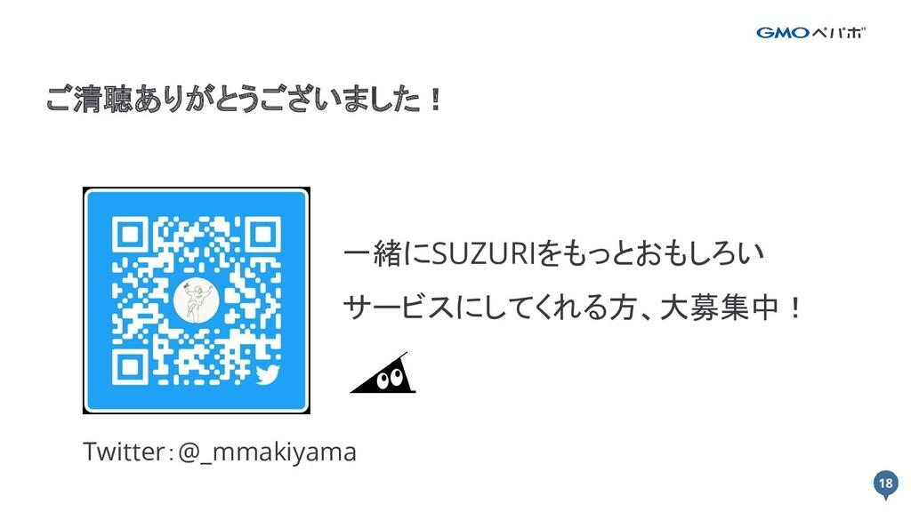 18 18 ご清聴ありがとうございました! 一緒にSUZURIをもっとおもしろい サービスにし...