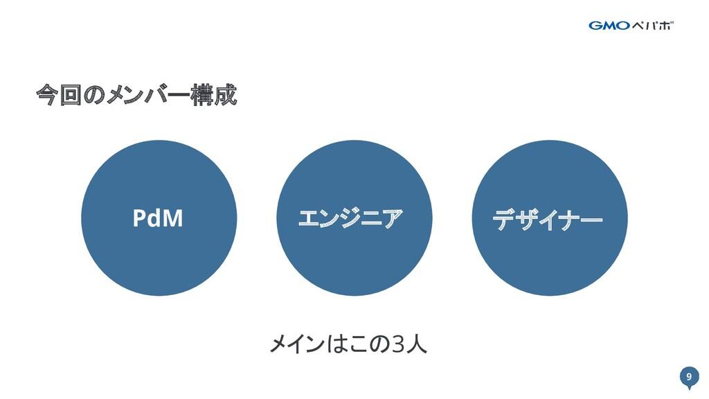 9 9 今回のメンバー構成 PdM エンジニア デザイナー メインはこの3人